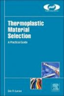 Larson, Eric R. R. - Thermoplastic Material Selection: A Practical Guide - 9780323312998 - V9780323312998