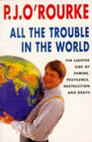 J. O'Rourke, P. - All the Trouble in the World: The Lighter Side of Famine, Pestilence, Destruction and Death - 9780330331777 - KIN0035603