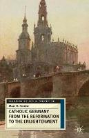 Marc R. Forster - Catholic Germany from the Reformation to the Enlightenment (European History in Perspective) - 9780333698389 - V9780333698389