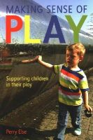 Else, Perry - Making Sense of Play: Supporting Children in Their Play - 9780335247103 - V9780335247103