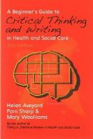 Aveyard, Helen, Sharp, Pam, Woolliams, Mary - A Beginner's Guide to Critical Thinking and Writing in Health and Social Care - 9780335264346 - V9780335264346