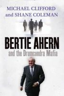 Coleman, Shane, Clifford, Michael - Bertie Ahern and the Drumcondra Mafia - 9780340919040 - KTJ0051060
