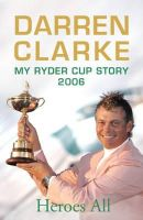 Clarke, Darren - Heroes All: My Ryder Cup Story 2006 - 9780340937167 - KNW0010283