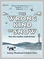 Robert Penn, Antony Woodward - The Wrong Kind of Snow: How the Weather Made Britain - 9780340937884 - 9780340937884