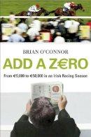 O'Connor, Brian - Add a Zero: From 5,000 to 50,000 in an Irish Racing Season - 9780340960738 - KOC0001928