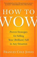 Jones, Frances Cole - How to Wow: Proven Strategies for Selling Your [Brilliant] Self in Any Situation - 9780345501790 - V9780345501790