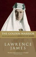 James, Lawrence - The Golden Warrior: The Life and Legend of Lawrence of Arabia - 9780349106731 - V9780349106731