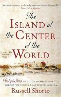 Shorto, Russell - The Island at the Center of the World: The Epic Story of Dutch Manhattan and the Forgotten Colony that Shaped America - 9780349140209 - V9780349140209