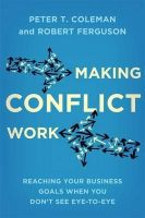 Coleman, Peter T., Ferguson, Robert - Making Conflict Work: Reaching your business goals when you don't see eye-to-eye - 9780349405285 - V9780349405285