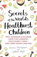 Moriyama, Naomi, Doyle, William - Secrets of the World's Healthiest Children: Why Japanese Children Have the Longest, Healthiest Lives - And How Yours Can Too - 9780349407487 - V9780349407487