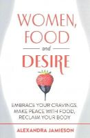 Jamieson, Alexandra - Women, Food and Desire: Embrace Your Cravings, Make Peace with Food, Reclaim Your Body - 9780349408408 - V9780349408408