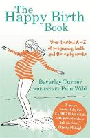 Turner, Beverley, Wild, Pam - The Happy Birth Book: Your Trusted A-Z of Pregnancy, Birth and the Early Weeks - 9780349412917 - V9780349412917