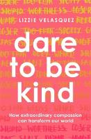Velasquez, Lizzie - Dare to be Kind: How Extraordinary Compassion Can Transform Our World - 9780349413594 - V9780349413594