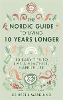 Marklund, Dr. Bertil - The Nordic Guide to Living 10 Years Longer: 10 Easy Tips to Live a Healthier, Happier Life - 9780349415406 - KTG0015734