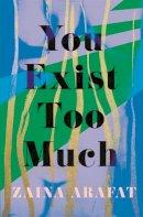 Arafat, Zaina - You Exist Too Much - 9780349701783 - 9780349701783