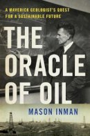 Inman, Mason - The Oracle of Oil: A Maverick Geologist's Quest for a Sustainable Future - 9780393239683 - V9780393239683
