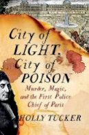 Tucker, Holly - City of Light, City of Poison: Murder, Magic, and the First Police Chief of Paris - 9780393239782 - V9780393239782
