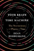 Buonomano, Dean - Your Brain Is a Time Machine: The Neuroscience and Physics of Time - 9780393247947 - V9780393247947