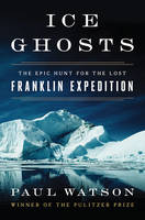 Watson, Paul - Ice Ghosts: The Epic Hunt for the Lost Franklin Expedition - 9780393249385 - V9780393249385