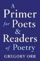 Orr, Gregory - A Primer for Poets and Readers of Poetry - 9780393253924 - V9780393253924