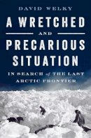 Welky, David - A Wretched and Precarious Situation: In Search of the Last Arctic Frontier - 9780393254419 - V9780393254419