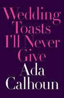 Calhoun, Ada - Wedding Toasts I'll Never Give - 9780393254792 - V9780393254792