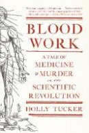Tucker, Holly - Blood Work: A Tale of Medicine and Murder in the Scientific Revolution - 9780393342239 - V9780393342239