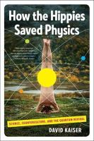 Kaiser, David - How the Hippies Saved Physics: Science, Counterculture, and the Quantum Revival - 9780393342314 - V9780393342314