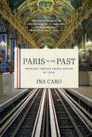 Ina Caro - Paris to the Past: Traveling through French History by Train - 9780393343151 - V9780393343151