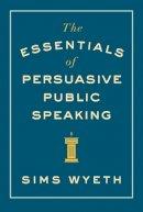 Wyeth, Sims - The Essentials of Persuasive Public Speaking - 9780393346046 - V9780393346046