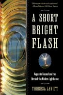 Levitt, Theresa - A Short Bright Flash: Augustin Fresnel and the Birth of the Modern Lighthouse - 9780393350890 - V9780393350890