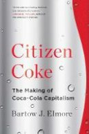 Elmore, Bartow J. - Citizen Coke: The Making of Coca-Cola Capitalism - 9780393353341 - V9780393353341