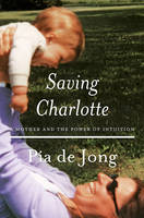 de Jong, Pia - Saving Charlotte: A Mother and the Power of Intuition - 9780393609158 - V9780393609158