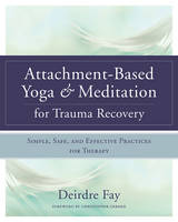 Fay, Deirdre - Attachment-Based Yoga & Meditation for Trauma Recovery: Simple, Safe, and Effective Practices for Therapy - 9780393709902 - V9780393709902