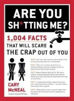 McNeal, Cary - Are You Sh*tting Me?: 1,004 Facts That Will Scare the Crap Out of You - 9780399168192 - V9780399168192