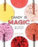 Curl, Jami - Candy Is Magic: Real Ingredients, Modern Recipes - 9780399578397 - V9780399578397