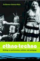 Guillermo Gómez-Peña - Ethno-Techno: Writings on Performance, Activism and Pedagogy - 9780415362481 - V9780415362481