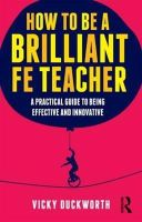 Duckworth, Vicky - How to be a Brilliant FE Teacher: A practical guide to being effective and innovative - 9780415519021 - V9780415519021