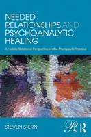 Stern, Steven - Needed Relationships and Psychoanalytic Healing: A Holistic Relational Perspective on the Therapeutic Process (Psychoanalysis in a New Key Book Series) - 9780415707893 - V9780415707893
