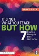 Sulla, Nancy - It's Not What You Teach But How: 7 Insights to Making the CCSS Work for You - 9780415733403 - V9780415733403