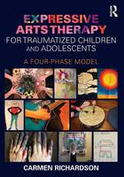 Richardson, Carmen - Expressive Arts Therapy for Traumatized Children and Adolescents: A Four-Phase Model (Routledge Research in Education Policy and Politics) - 9780415733786 - V9780415733786