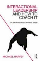 Harvey, Michael - Interactional Leadership and How to Coach It: The art of the choice-focused leader - 9780415742252 - V9780415742252