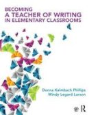 Kalmbach Phillips, Donna, Legard Larson, Mindy - Becoming a Teacher of Writing in Elementary Classrooms - 9780415743204 - V9780415743204