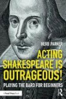 Parker, Herb - Acting Shakespeare is Outrageous!: Playing the Bard for Beginners - 9780415790970 - V9780415790970