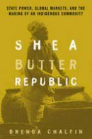 Chalfin, Brenda - Shea Butter Republic: State Power, Global Markets, and the Making of an Indigenous Commodity - 9780415944618 - V9780415944618
