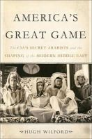 Wilford, Hugh - America's Great Game: The CIA's Secret Arabists and the Shaping of the Modern Middle East - 9780465019656 - V9780465019656