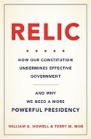 Howell, William G., Moe, Terry M. - Relic: How Our Constitution Undermines Effective Government--and Why We Need a More Powerful Presidency - 9780465042692 - V9780465042692