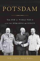 Neiberg, Michael - Potsdam: The End of World War II and the Remaking of Europe - 9780465075256 - V9780465075256