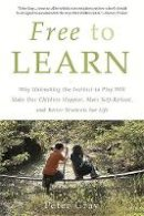 Gray, Peter - Free to Learn: Why Unleashing the Instinct to Play Will Make Our Children Happier, More Self-Reliant, and Better Students for Life - 9780465084999 - V9780465084999
