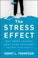 Thompson Ph.D., Henry L. - The Stress Effect: Why Smart Leaders Make Dumb Decisions--And What to Do About It - 9780470589038 - V9780470589038
